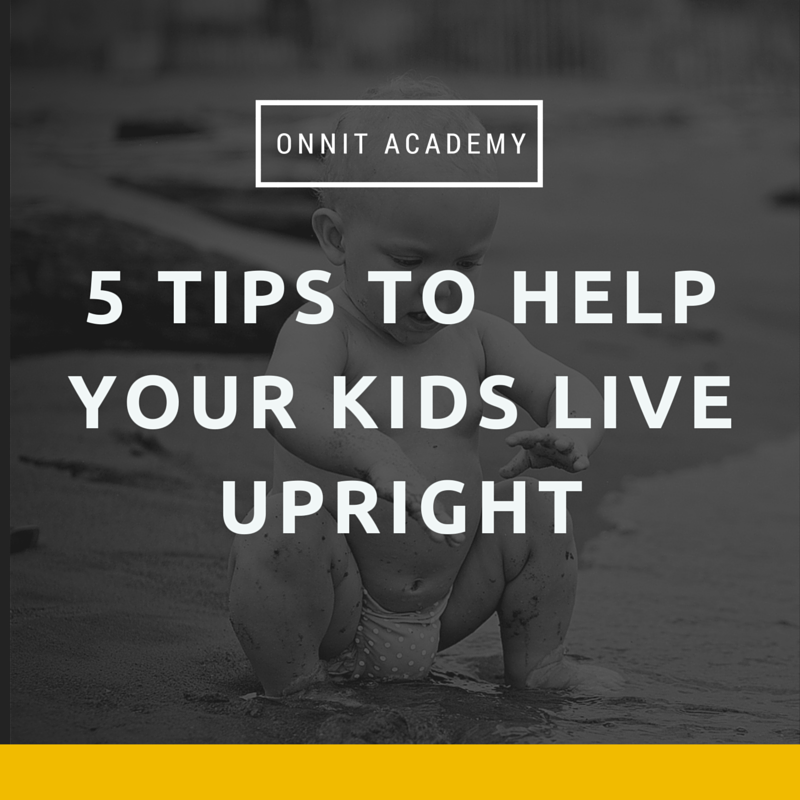 5 Tips to Help Your Kids Live Upright