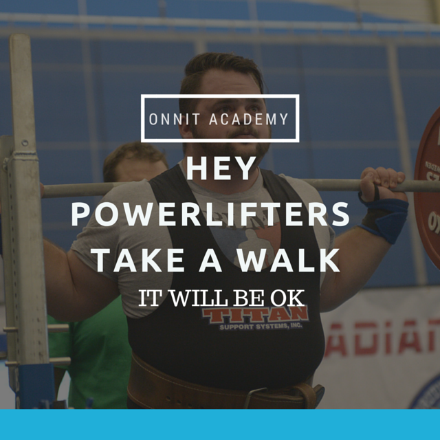 Hey Powerlifters, take a Walk...it will be ok
